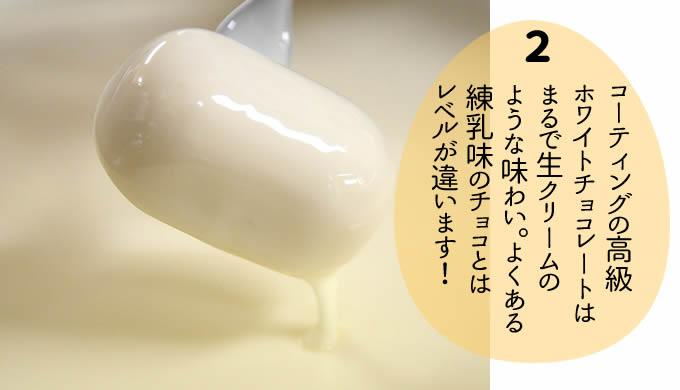 コーティングの高級 ホワイトチョコレートは まるで生クリームの ような味わい。よくある 練乳味のチョコとは レベルが違います!